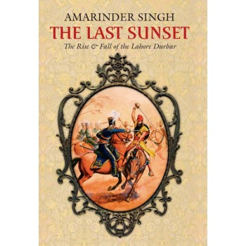The Last Sunset - The Rise and Fall of the Lahore Durbar