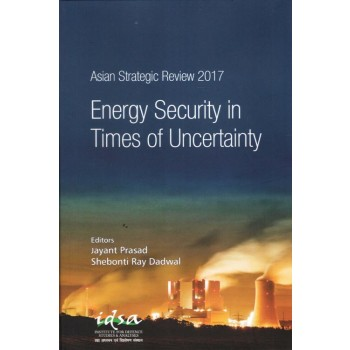 Asian Strategic Review 2017: Energy Security in Times of Uncertainty